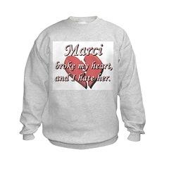 Marci broke my heart and I hate her Sweatshirt