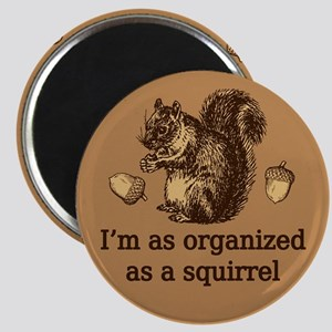 I'm As Organized As A Squirrel Magnet