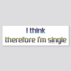 I think therefore I'm single. Bumper Sticker