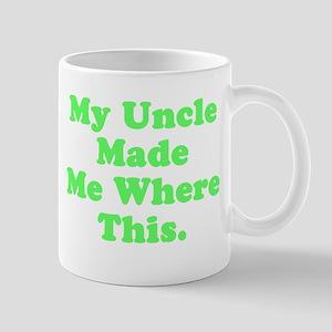My Uncle Made Me Where This 11 oz Ceramic Mug