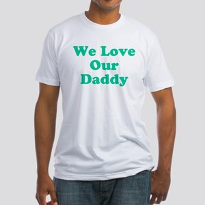 We Love Our Daddy Fitted T-Shirt