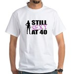 Still Sexy At 40 Years Old White T-Shirt