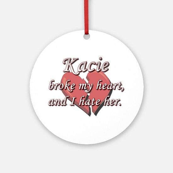 Kacie broke my heart and I hate her Ornament (Roun