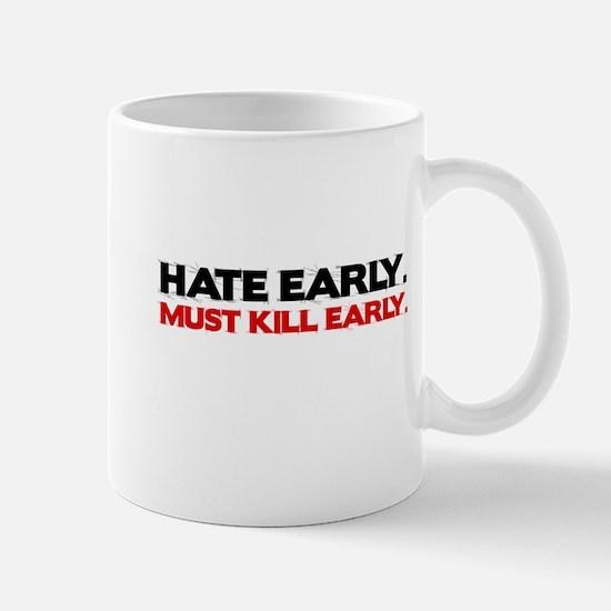 Hate early. Must kill early. Mug