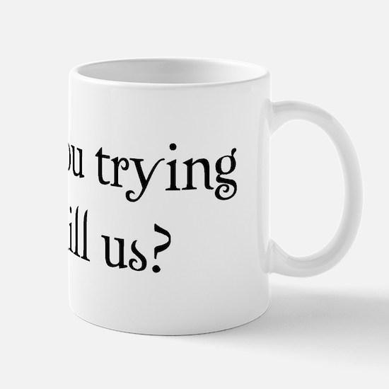 Are you trying to kill us? Mug