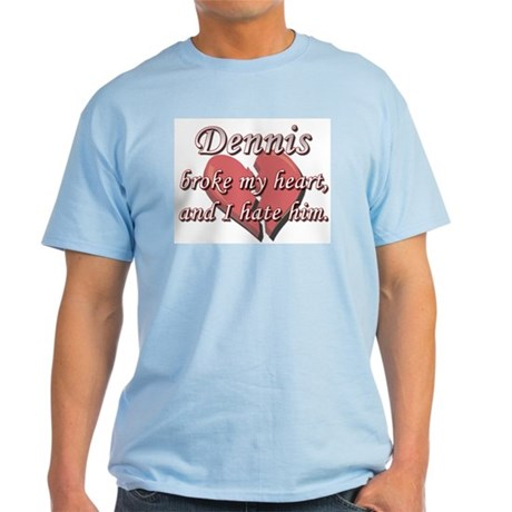 Dennis broke my heart and I hate him Light T-Shirt