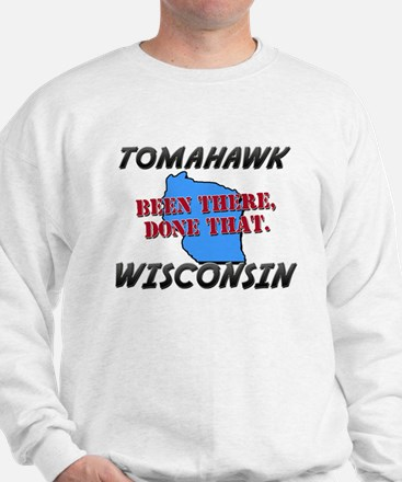tomahawk wisconsin - been there, done that Sweatsh