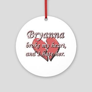 Bryanna broke my heart and I hate her Ornament (Ro