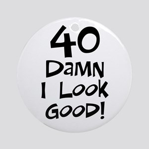 40th birthday I look good Ornament (Round)