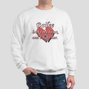 Bailee broke my heart and I hate her Sweatshirt
