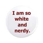 "I am so white and nerdy. 3.5"" Button (100 pac"