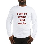 I am so white and nerdy. Long Sleeve T-Shirt