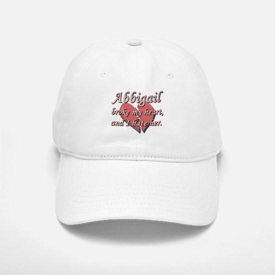 Abbigail broke my heart and I hate her Baseball Baseball Cap