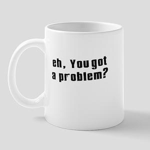 eh, you got a problem? Mug