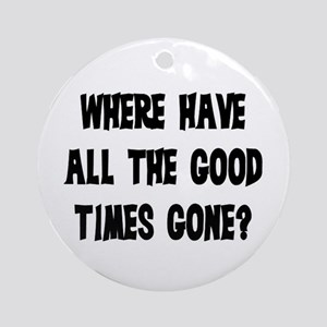 WHERE HAVE ALL THE GOOD TIMES GONE? Ornament (Roun