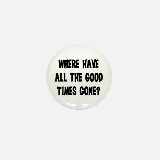 WHERE HAVE ALL THE GOOD TIMES GONE? Mini Button