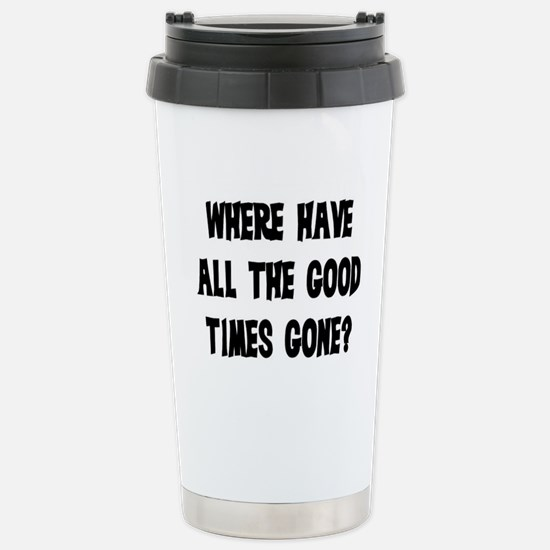 WHERE HAVE ALL THE GOOD TIMES GONE? Stainless Stee