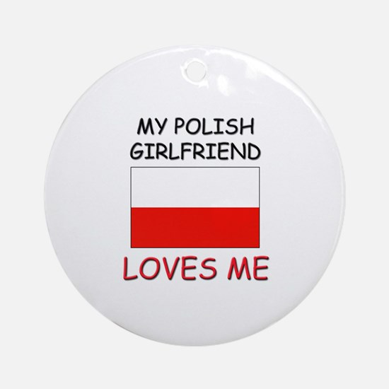 My Polish Girlfriend Loves Me Ornament (Round)