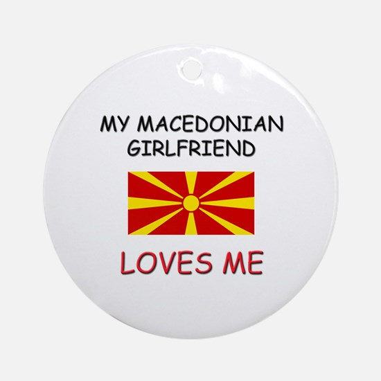 My Macedonian Girlfriend Loves Me Ornament (Round)