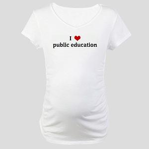 I Love public education Maternity T-Shirt
