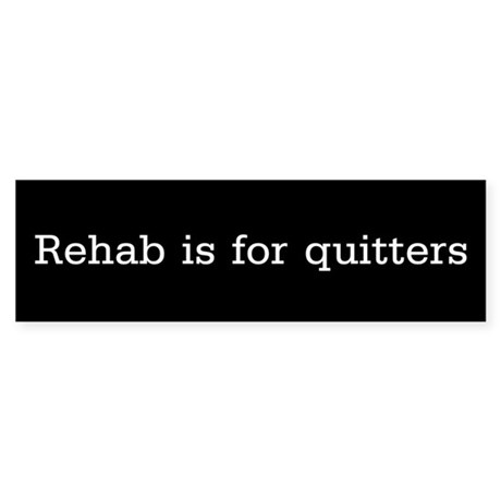 Rehab is for quitters - Bumper Sticker