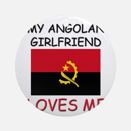 My Angolan Girlfriend Loves Me Ornament (Round)