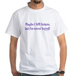 Maybe I am Insane White T-Shirt