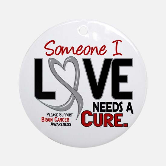 Needs A Cure 2 BRAIN CANCER Ornament (Round)