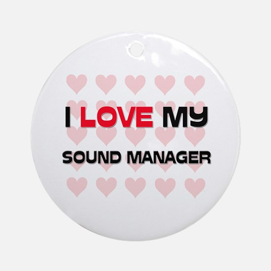 I Love My Sound Manager Ornament (Round)