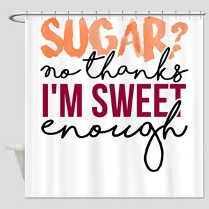 Sugar No thanks, I'm sweet enou Shower Curtain
