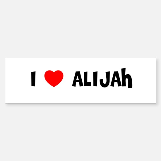 I LOVE ALIJAH Bumper Bumper Bumper Sticker
