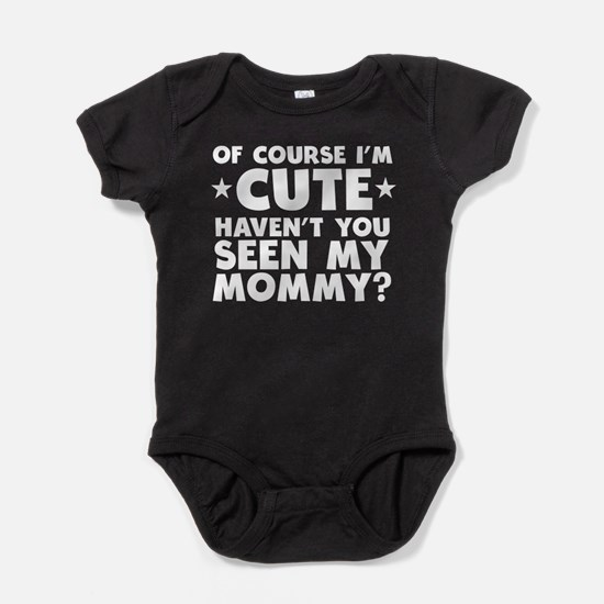 Im Cute Havent You Seen My Mommy Body Suit