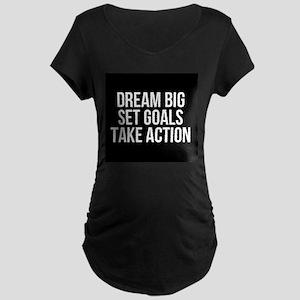 Dream Big Set Goals Take Action Maternity T-Shirt