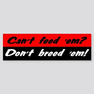 Can't Feed 'Em, Don't Breed 'Em - Bumper Sticker