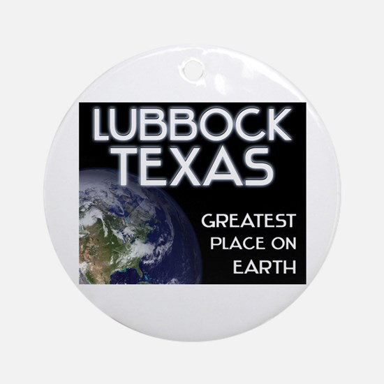 lubbock texas - greatest place on earth Ornament (
