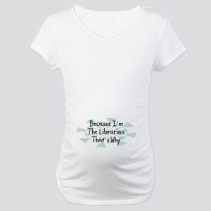 Because Librarian Maternity T-Shirt
