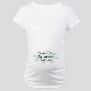 Because Librarian Maternity T-Shirt