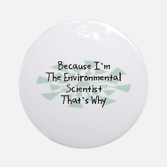 Because Environmental Scientist Ornament (Round)