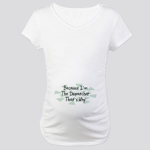 Because Dispatcher Maternity T-Shirt