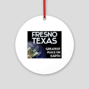 fresno texas - greatest place on earth Ornament (R