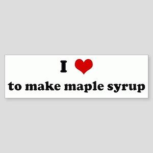 I Love to make maple syrup Bumper Sticker