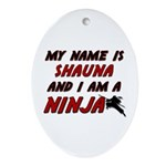my name is shauna and i am a ninja Oval Ornament