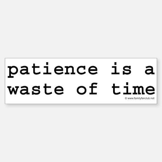 patience is a waste of time Bumper Bumper Bumper Sticker