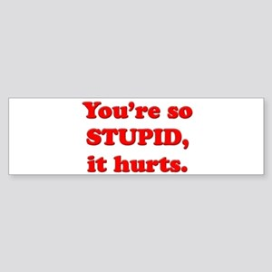 You're so stupid, it hurts. Bumper Sticker