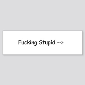 Fucking Stupid-> Bumper Sticker