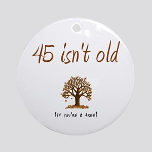 45 isn't old Ornament (Round)