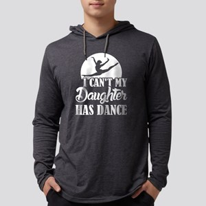 I can't My daughter has Dance Long Sleeve T-Shirt