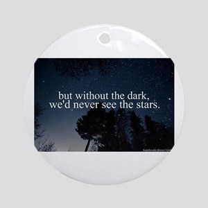but without the dark, we'd never se Round Ornament