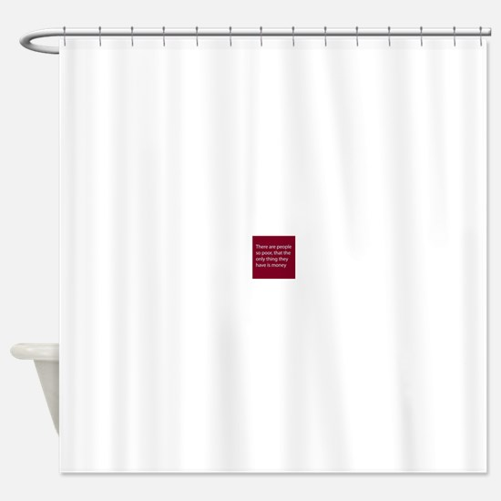 There are people so poor, that the Shower Curtain