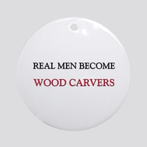 Real Men Become Wood Carvers Ornament (Round)